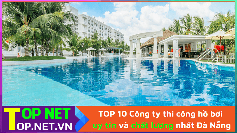 TOP 10 Công ty thi công hồ bơi uy tín và chất lượng nhất Đà Nẵng